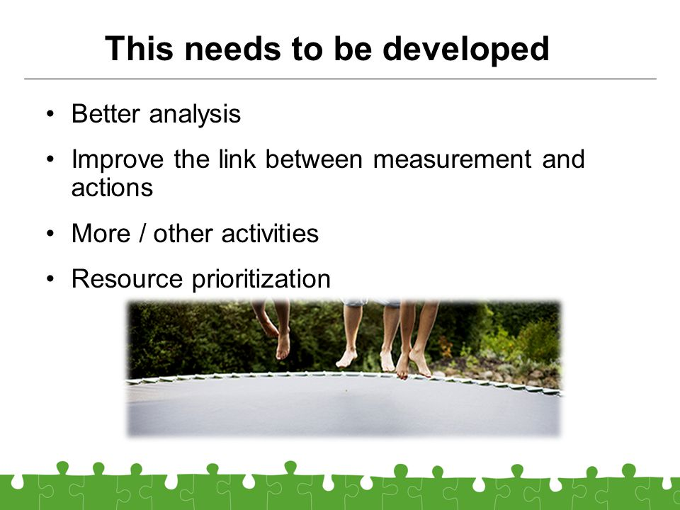 This needs to be developed Better analysis Improve the link between measurement and actions More / other activities Resource prioritization