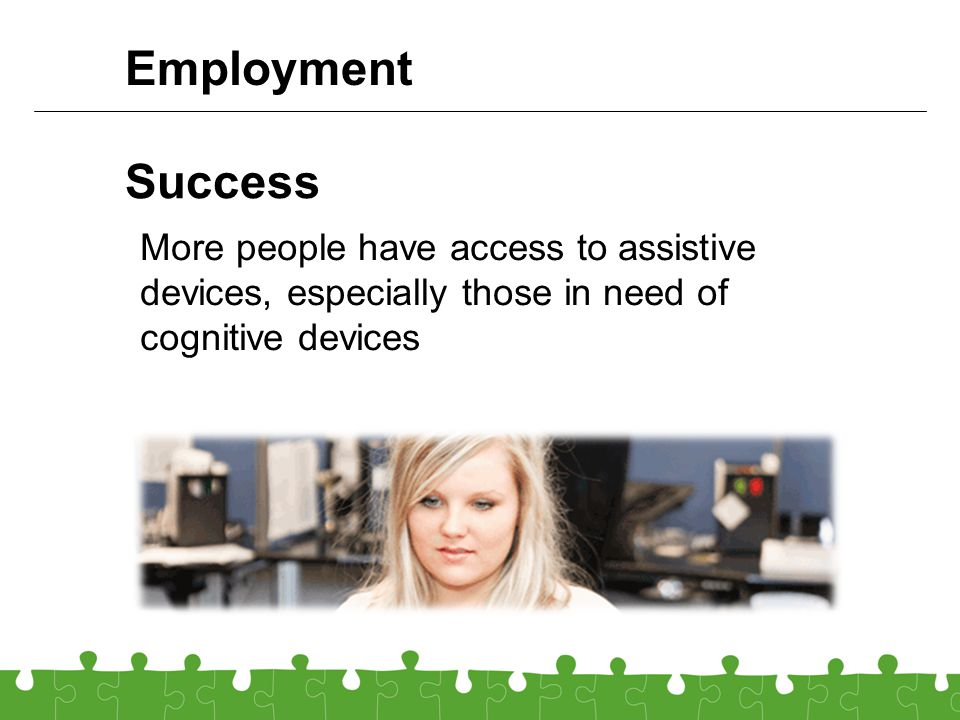 Success More people have access to assistive devices, especially those in need of cognitive devices Employment