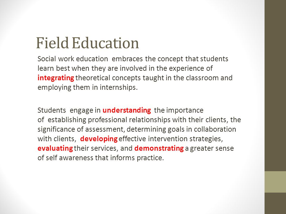 Field Education Social work education embraces the concept that students learn best when they are involved in the experience of integrating theoretica