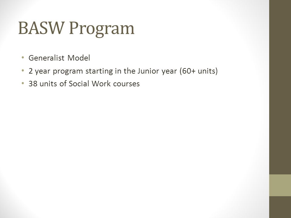 BASW Program Generalist Model 2 year program starting in the Junior year (60+ units) 38 units of Social Work courses