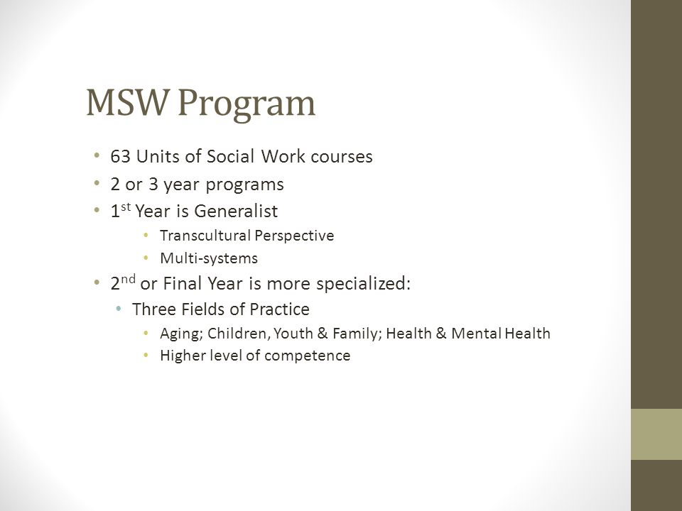 MSW Program 63 Units of Social Work courses 2 or 3 year programs 1 st Year is Generalist Transcultural Perspective Multi-systems 2 nd or Final Year is