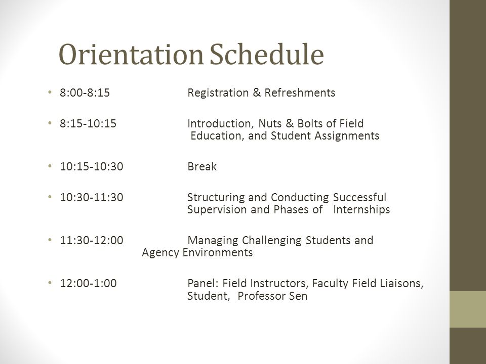 Orientation Schedule 8:00-8:15Registration & Refreshments 8:15-10:15Introduction, Nuts & Bolts of Field Education, and Student Assignments 10:15-10:30