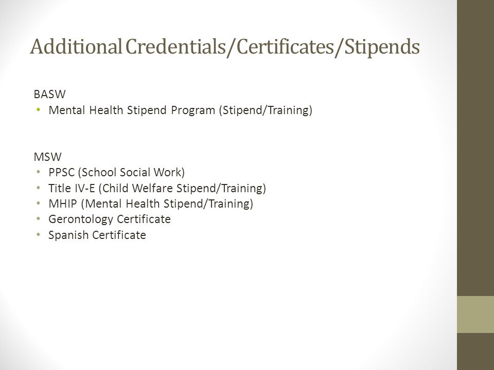 Additional Credentials/Certificates/Stipends BASW Mental Health Stipend Program (Stipend/Training) MSW PPSC (School Social Work) Title IV-E (Child Wel