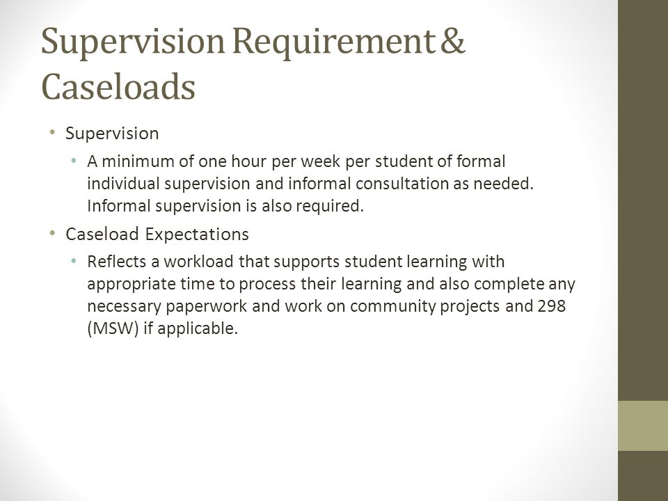 Supervision Requirement & Caseloads Supervision A minimum of one hour per week per student of formal individual supervision and informal consultation