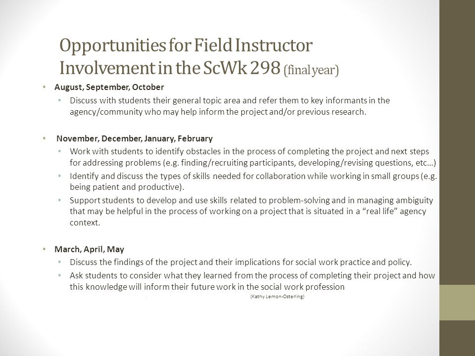 Opportunities for Field Instructor Involvement in the ScWk 298 (final year) August, September, October Discuss with students their general topic area