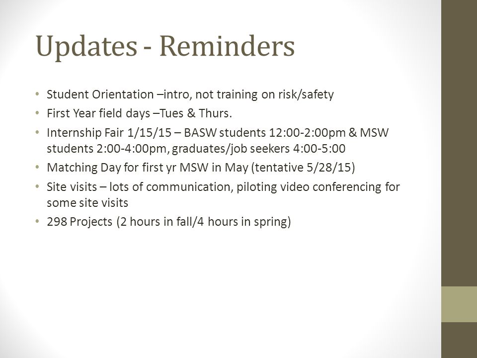 Updates - Reminders Student Orientation –intro, not training on risk/safety First Year field days –Tues & Thurs. Internship Fair 1/15/15 – BASW studen