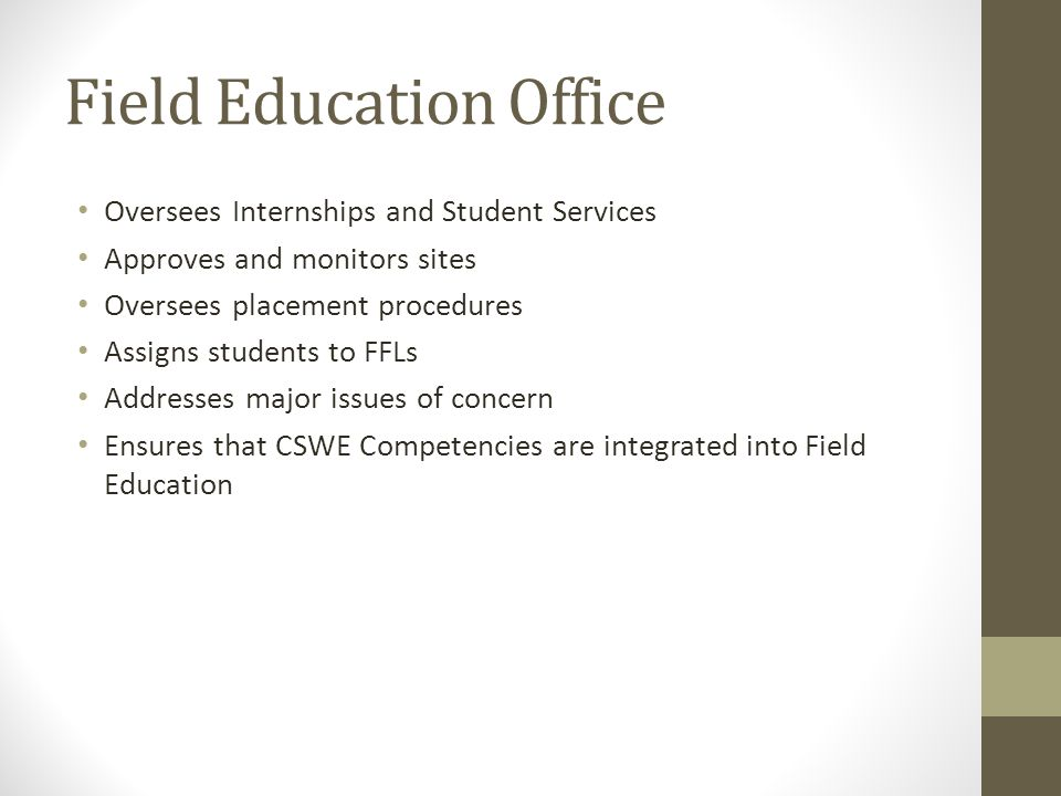 Field Education Office Oversees Internships and Student Services Approves and monitors sites Oversees placement procedures Assigns students to FFLs Ad