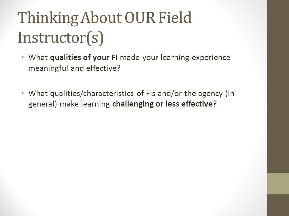 Thinking About OUR Field Instructor(s) What qualities of your FI made your learning experience meaningful and effective? What qualities/characteristic