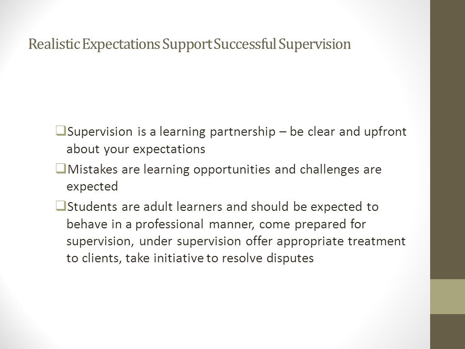 Realistic Expectations Support Successful Supervision  Supervision is a learning partnership – be clear and upfront about your expectations  Mistake