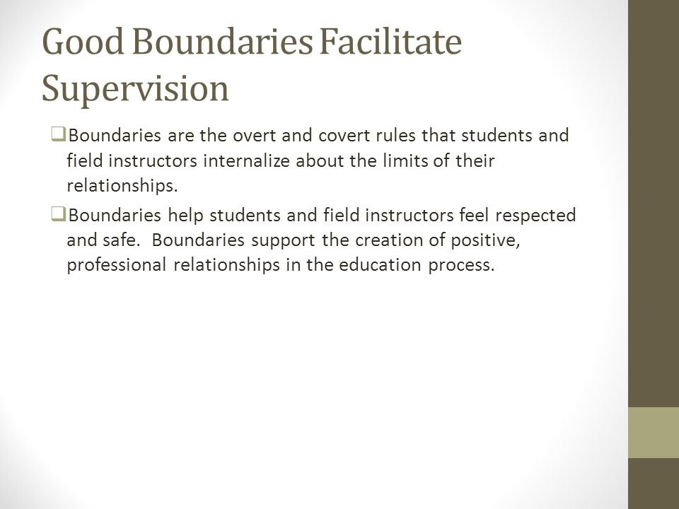 Good Boundaries Facilitate Supervision  Boundaries are the overt and covert rules that students and field instructors internalize about the limits of
