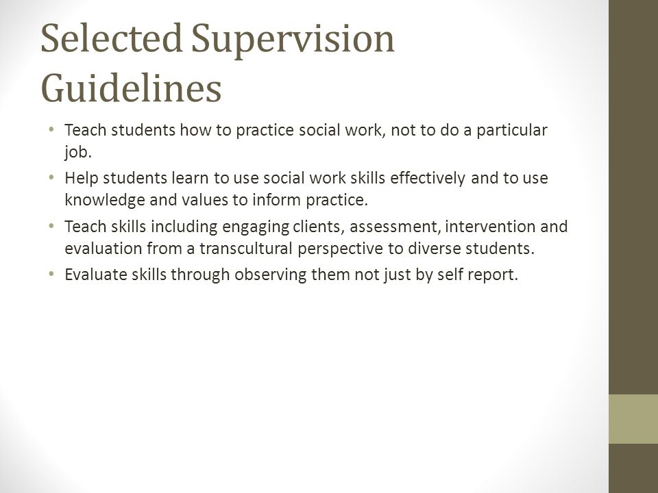 Selected Supervision Guidelines Teach students how to practice social work, not to do a particular job. Help students learn to use social work skills