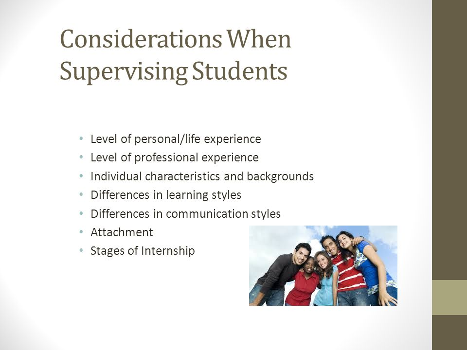 Considerations When Supervising Students Level of personal/life experience Level of professional experience Individual characteristics and backgrounds