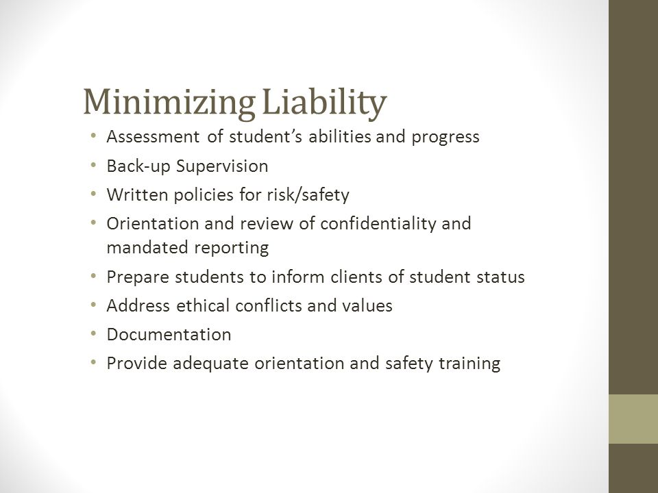 Minimizing Liability Assessment of student's abilities and progress Back-up Supervision Written policies for risk/safety Orientation and review of con