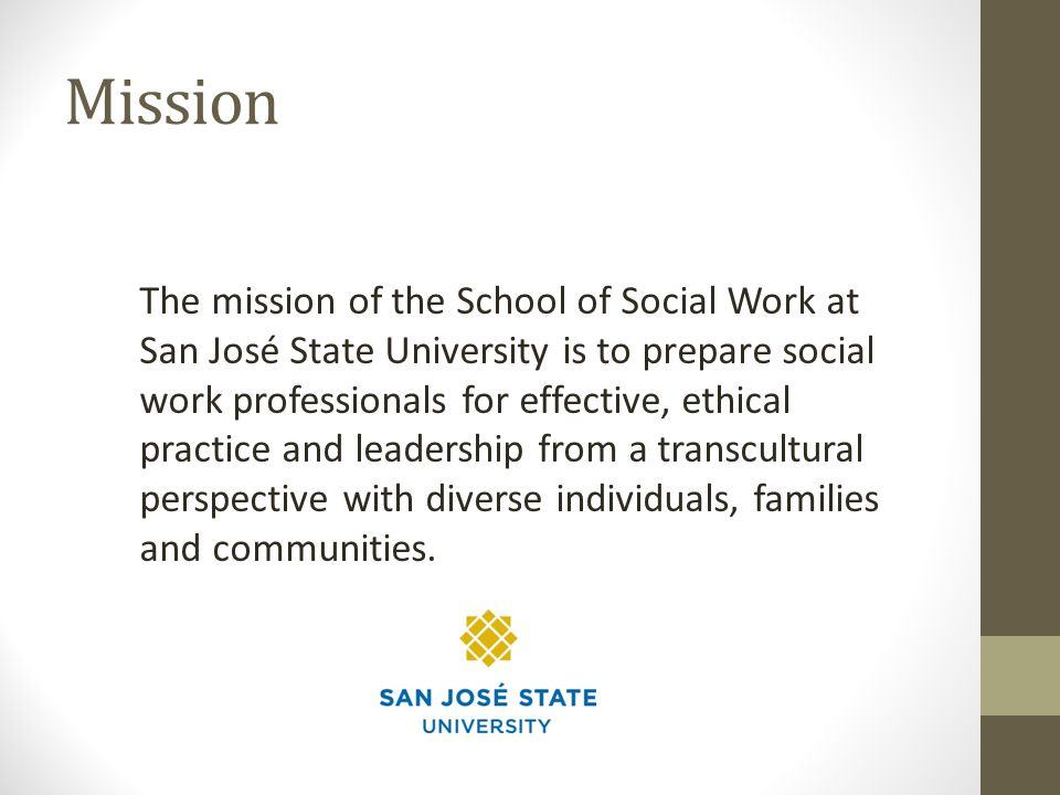 Mission The mission of the School of Social Work at San José State University is to prepare social work professionals for effective, ethical practice