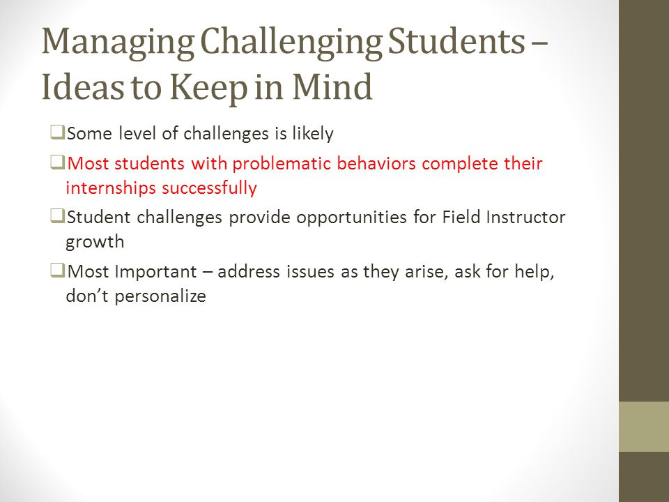 Managing Challenging Students – Ideas to Keep in Mind  Some level of challenges is likely  Most students with problematic behaviors complete their i