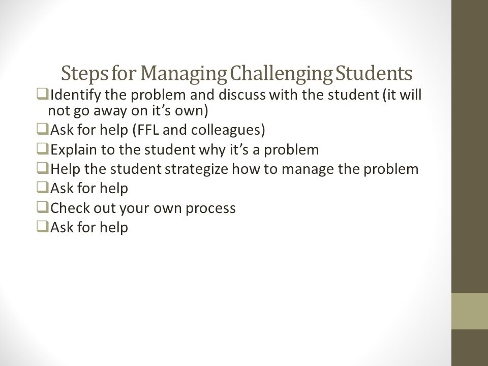 Steps for Managing Challenging Students  Identify the problem and discuss with the student (it will not go away on it's own)  Ask for help (FFL and