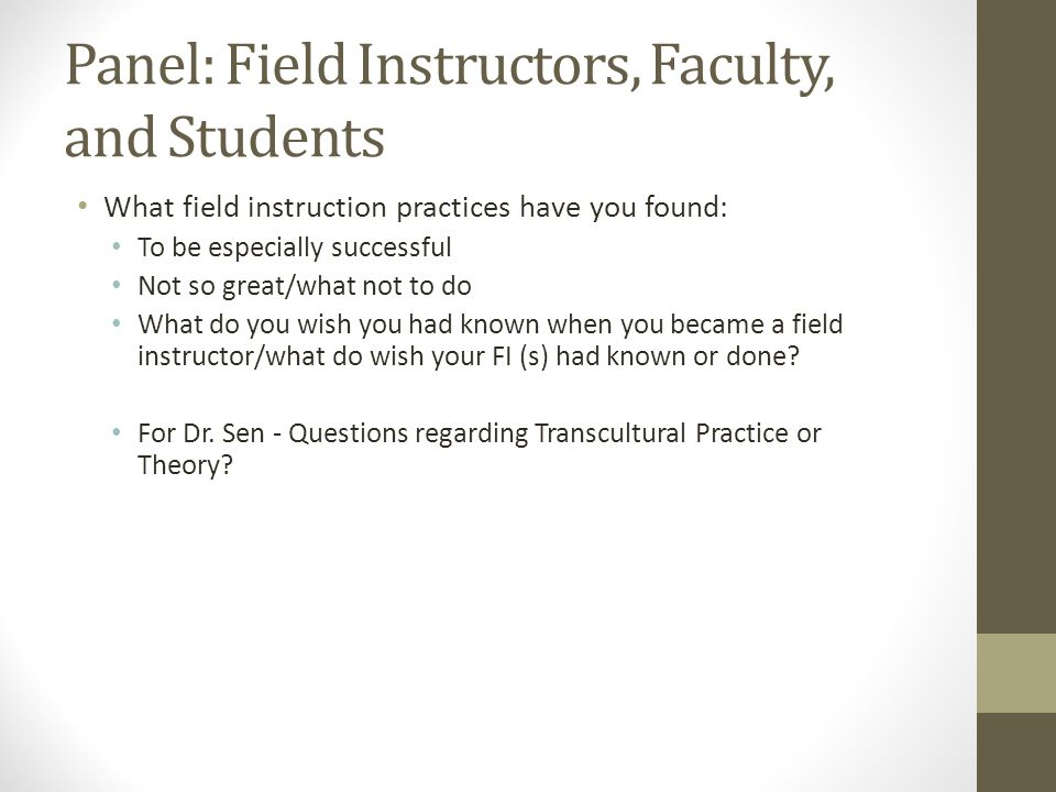 Panel: Field Instructors, Faculty, and Students What field instruction practices have you found: To be especially successful Not so great/what not to