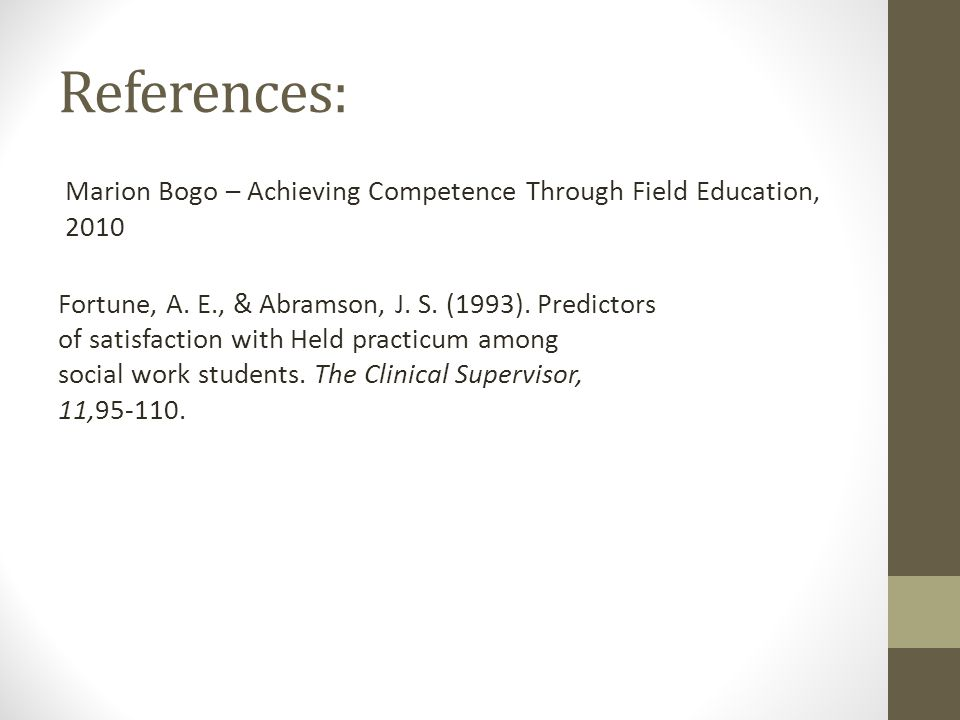 References: Marion Bogo – Achieving Competence Through Field Education, 2010 Fortune, A. E., & Abramson, J. S. (1993). Predictors of satisfaction with