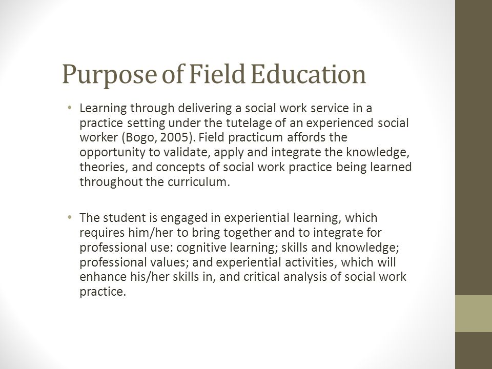 Purpose of Field Education Learning through delivering a social work service in a practice setting under the tutelage of an experienced social worker