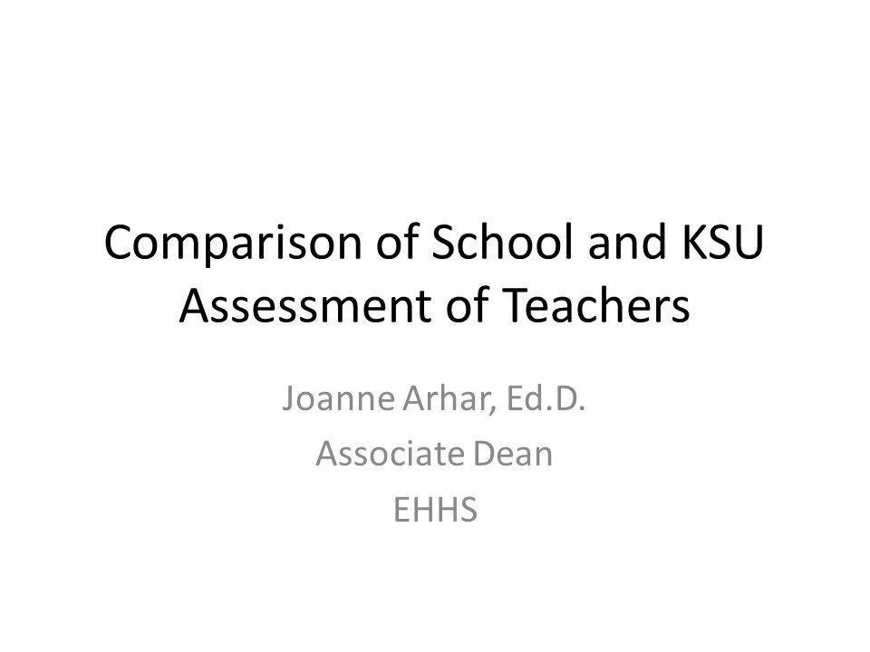 Comparison of School and KSU Assessment of Teachers Joanne Arhar, Ed.D. Associate Dean EHHS