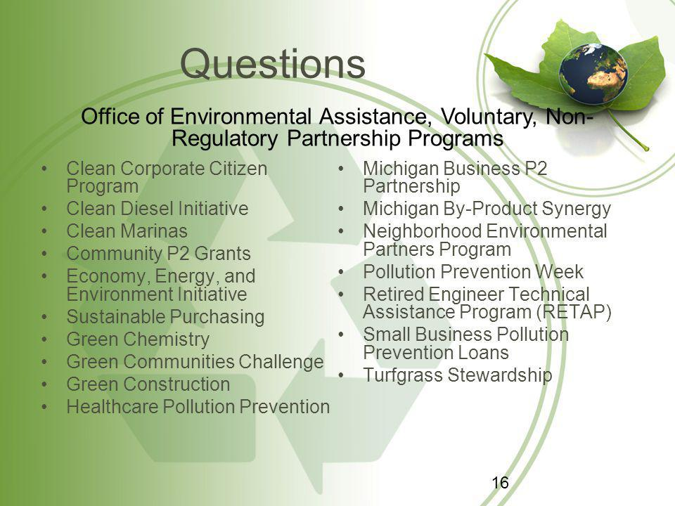 Questions Clean Corporate Citizen Program Clean Diesel Initiative Clean Marinas Community P2 Grants Economy, Energy, and Environment Initiative Sustainable Purchasing Green Chemistry Green Communities Challenge Green Construction Healthcare Pollution Prevention Michigan Business P2 Partnership Michigan By-Product Synergy Neighborhood Environmental Partners Program Pollution Prevention Week Retired Engineer Technical Assistance Program (RETAP) Small Business Pollution Prevention Loans Turfgrass Stewardship Office of Environmental Assistance, Voluntary, Non- Regulatory Partnership Programs 16