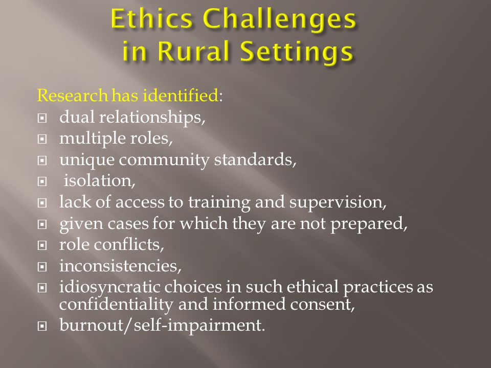 Research has identified:  dual relationships,  multiple roles,  unique community standards,  isolation,  lack of access to training and supervision,  given cases for which they are not prepared,  role conflicts,  inconsistencies,  idiosyncratic choices in such ethical practices as confidentiality and informed consent,  burnout/self-impairment.