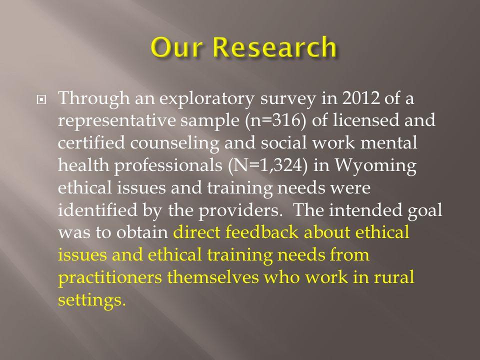  Through an exploratory survey in 2012 of a representative sample (n=316) of licensed and certified counseling and social work mental health professionals (N=1,324) in Wyoming ethical issues and training needs were identified by the providers.