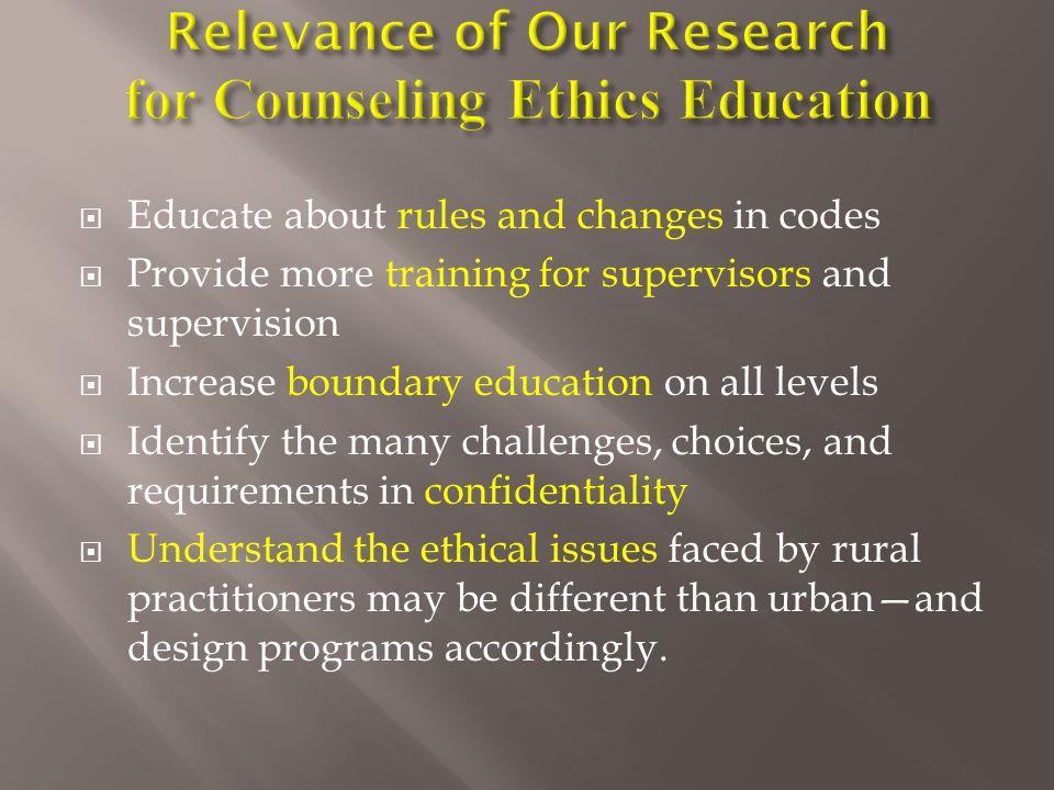  Educate about rules and changes in codes  Provide more training for supervisors and supervision  Increase boundary education on all levels  Identify the many challenges, choices, and requirements in confidentiality  Understand the ethical issues faced by rural practitioners may be different than urban—and design programs accordingly.