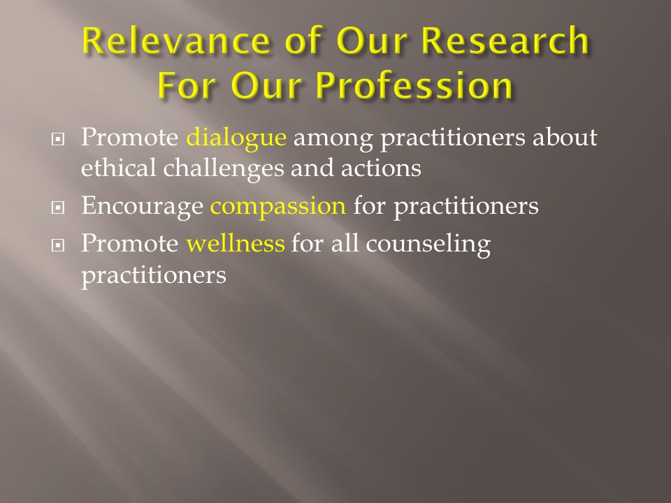  Promote dialogue among practitioners about ethical challenges and actions  Encourage compassion for practitioners  Promote wellness for all counseling practitioners