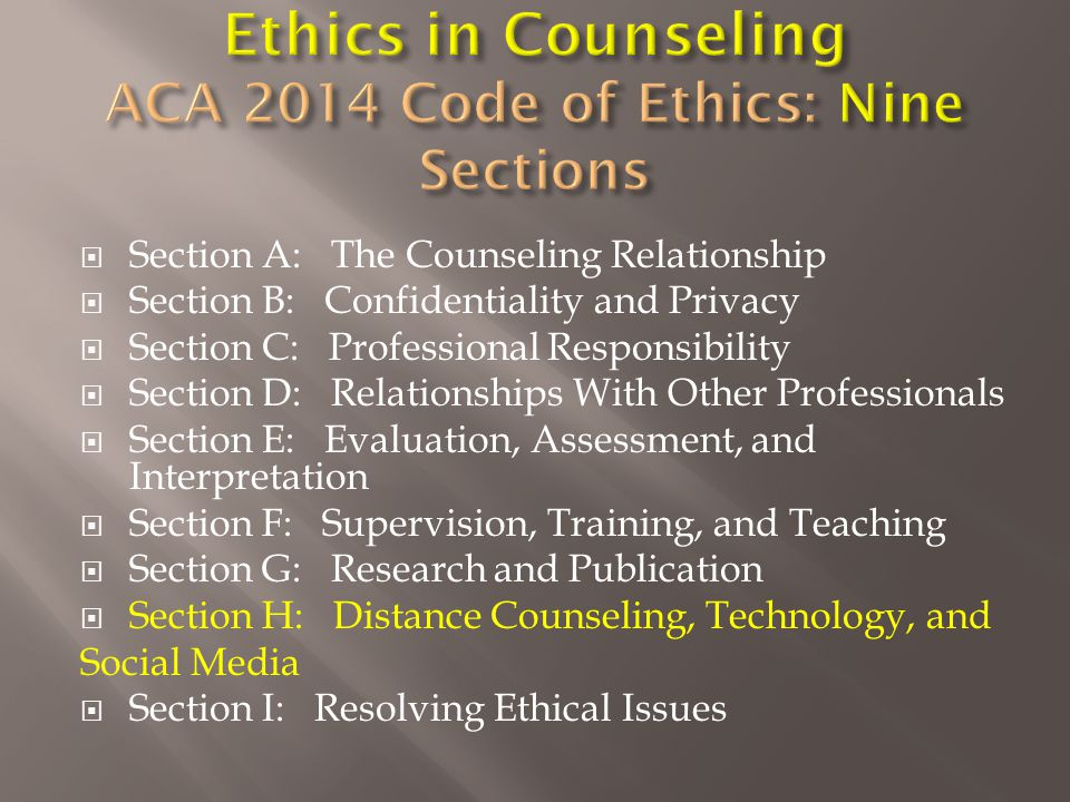  Section A: The Counseling Relationship  Section B: Confidentiality and Privacy  Section C: Professional Responsibility  Section D: Relationships With Other Professionals  Section E: Evaluation, Assessment, and Interpretation  Section F: Supervision, Training, and Teaching  Section G: Research and Publication  Section H: Distance Counseling, Technology, and Social Media  Section I: Resolving Ethical Issues