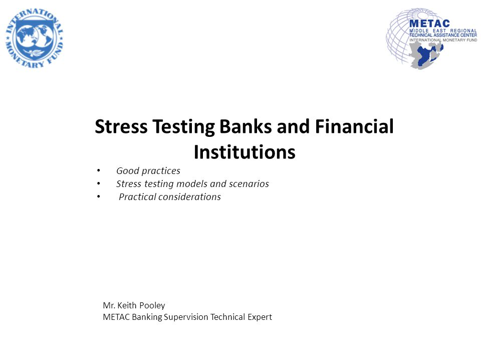 Stress Testing Banks and Financial Institutions Good practices Stress testing models and scenarios Practical considerations Mr.