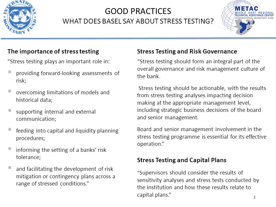 The importance of stress testing Stress testing plays an important role in:  providing forward-looking assessments of risk;  overcoming limitations of models and historical data;  supporting internal and external communication;  feeding into capital and liquidity planning procedures;  informing the setting of a banks' risk tolerance;  and facilitating the development of risk mitigation or contingency plans across a range of stressed conditions. Stress Testing and Risk Governance Stress testing should form an integral part of the overall governance and risk management culture of the bank.
