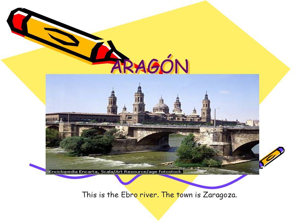 ARAGÓNARAGÓN This is the Ebro river. The town is Zaragoza.