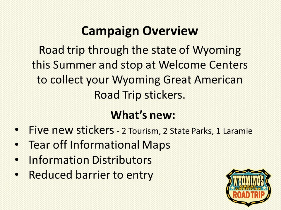 Campaign Overview Road trip through the state of Wyoming this Summer and stop at Welcome Centers to collect your Wyoming Great American Road Trip stic
