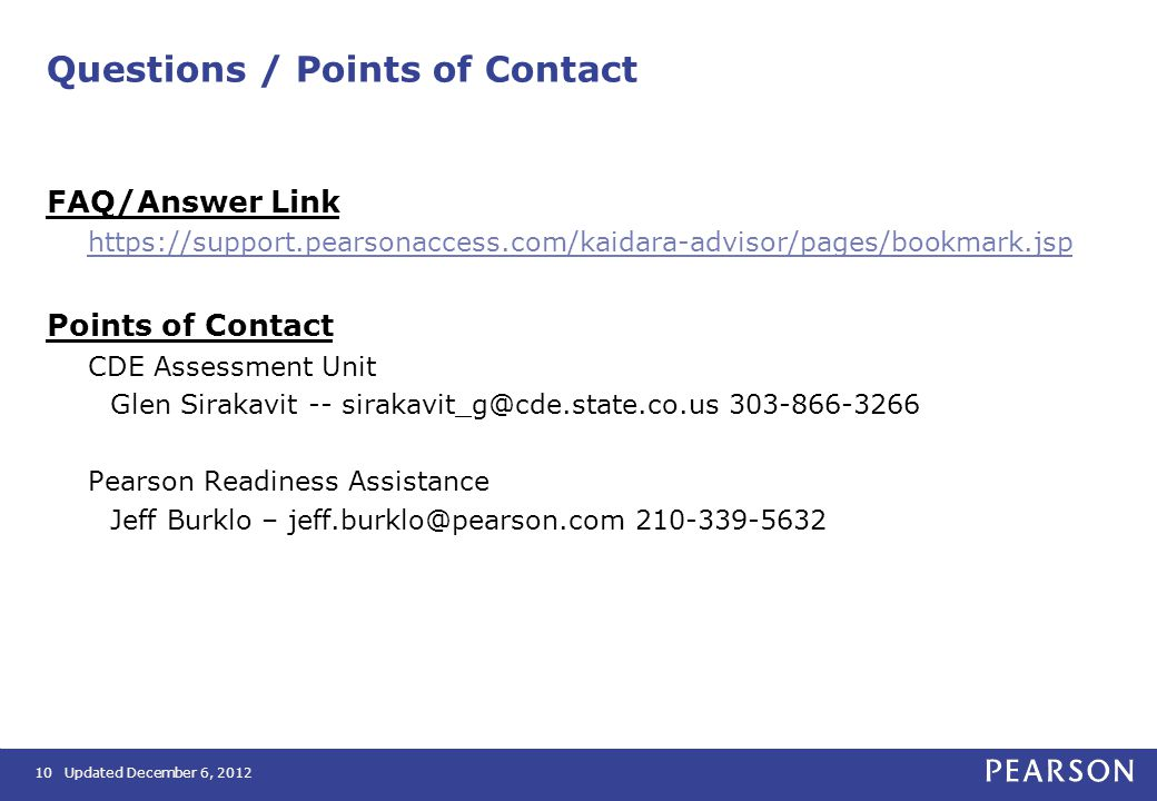 Questions / Points of Contact FAQ/Answer Link https://support.pearsonaccess.com/kaidara-advisor/pages/bookmark.jsp Points of Contact CDE Assessment Unit Glen Sirakavit -- sirakavit_g@cde.state.co.us 303-866-3266 Pearson Readiness Assistance Jeff Burklo – jeff.burklo@pearson.com 210-339-5632 10Updated December 6, 2012