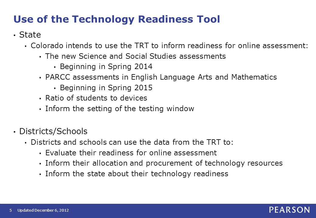 5 Use of the Technology Readiness Tool State Colorado intends to use the TRT to inform readiness for online assessment: The new Science and Social Studies assessments Beginning in Spring 2014 PARCC assessments in English Language Arts and Mathematics Beginning in Spring 2015 Ratio of students to devices Inform the setting of the testing window Districts/Schools Districts and schools can use the data from the TRT to: Evaluate their readiness for online assessment Inform their allocation and procurement of technology resources Inform the state about their technology readiness Updated December 6, 2012