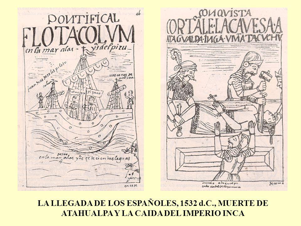 LA LLEGADA DE LOS ESPAÑOLES, 1532 d.C., MUERTE DE ATAHUALPA Y LA CAIDA DEL IMPERIO INCA