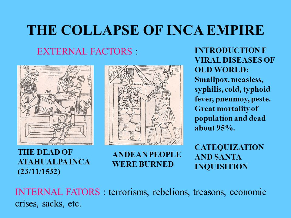 THE COLLAPSE OF INCA EMPIRE EXTERNAL FACTORS : INTRODUCTION F VIRAL DISEASES OF OLD WORLD: Smallpox, measless, syphilis, cold, typhoid fever, pneumoy, peste.