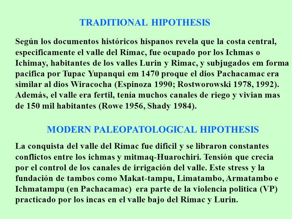 TRADITIONAL HIPOTHESIS Según los documentos históricos hispanos revela que la costa central, especificamente el valle del Rímac, fue ocupado por los Ichmas o Ichimay, habitantes de los valles Lurin y Rimac, y subjugados em forma pacifica por Tupac Yupanqui em 1470 proque el dios Pachacamac era similar al dios Wiracocha (Espinoza 1990; Rostworowski 1978, 1992).