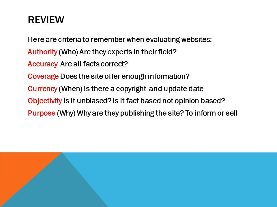 REVIEW Here are criteria to remember when evaluating websites: Authority (Who) Are they experts in their field.