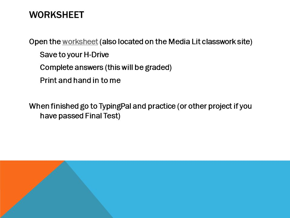 WORKSHEET Open the worksheet (also located on the Media Lit classwork site)worksheet Save to your H-Drive Complete answers (this will be graded) Print and hand in to me When finished go to TypingPal and practice (or other project if you have passed Final Test)