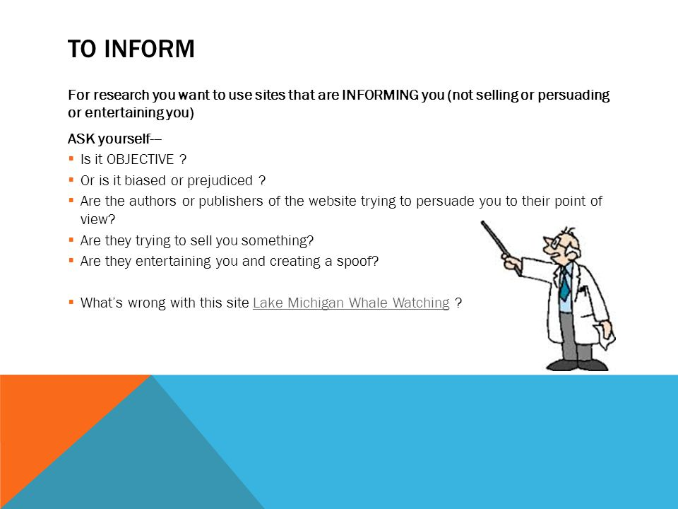 TO INFORM For research you want to use sites that are INFORMING you (not selling or persuading or entertaining you) ASK yourself---  Is it OBJECTIVE .