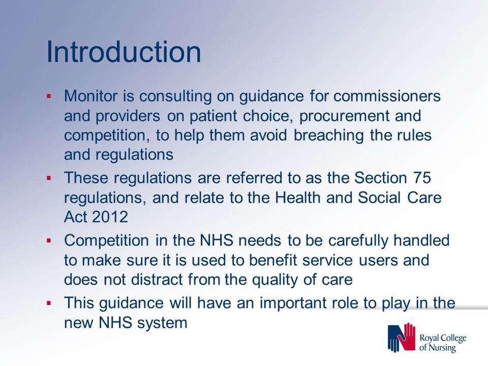 Introduction  Monitor is consulting on guidance for commissioners and providers on patient choice, procurement and competition, to help them avoid breaching the rules and regulations  These regulations are referred to as the Section 75 regulations, and relate to the Health and Social Care Act 2012  Competition in the NHS needs to be carefully handled to make sure it is used to benefit service users and does not distract from the quality of care  This guidance will have an important role to play in the new NHS system