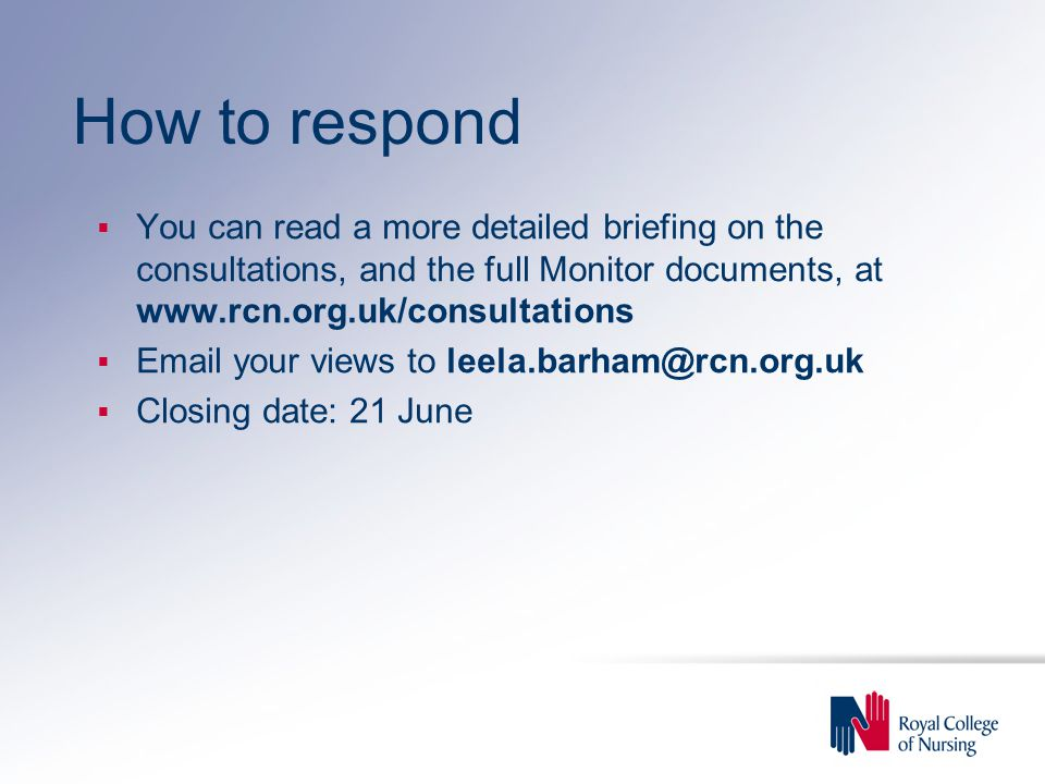 How to respond  You can read a more detailed briefing on the consultations, and the full Monitor documents, at www.rcn.org.uk/consultations  Email your views to leela.barham@rcn.org.uk  Closing date: 21 June