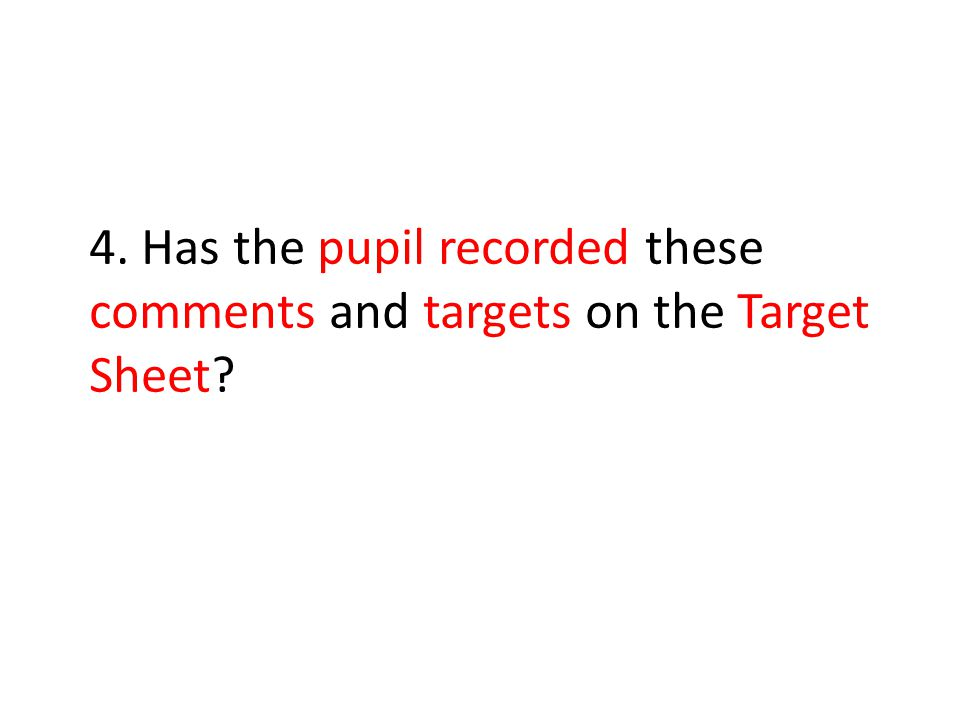 4. Has the pupil recorded these comments and targets on the Target Sheet
