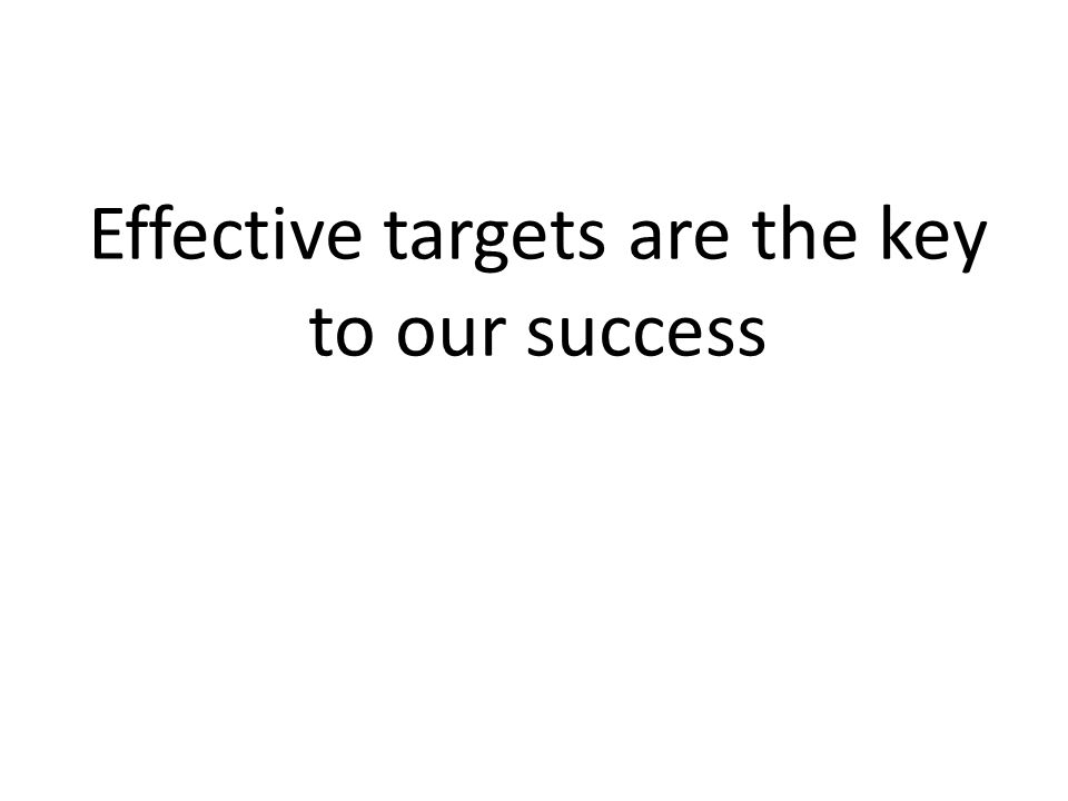 Effective targets are the key to our success