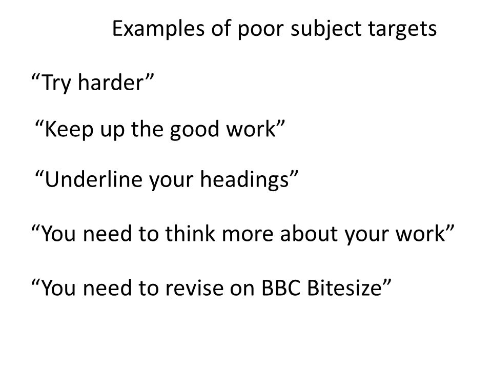 Examples of poor subject targets Try harder Keep up the good work You need to think more about your work You need to revise on BBC Bitesize Underline your headings
