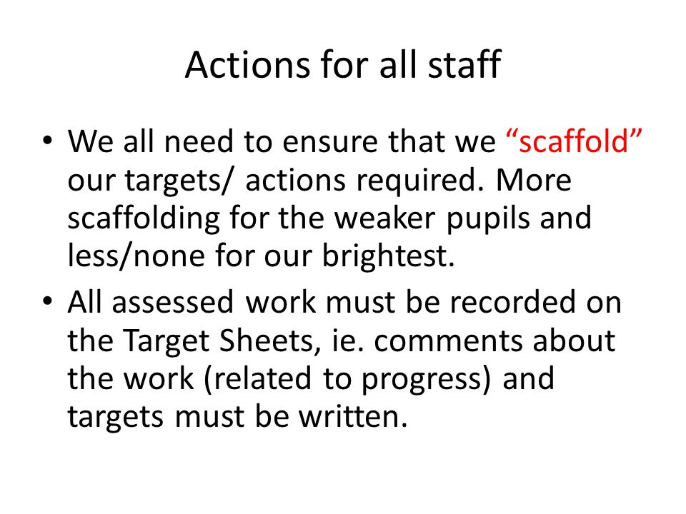 Actions for all staff We all need to ensure that we scaffold our targets/ actions required.