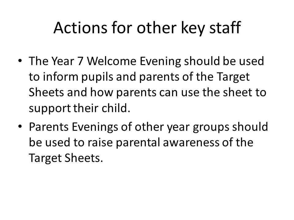 Actions for other key staff The Year 7 Welcome Evening should be used to inform pupils and parents of the Target Sheets and how parents can use the sheet to support their child.
