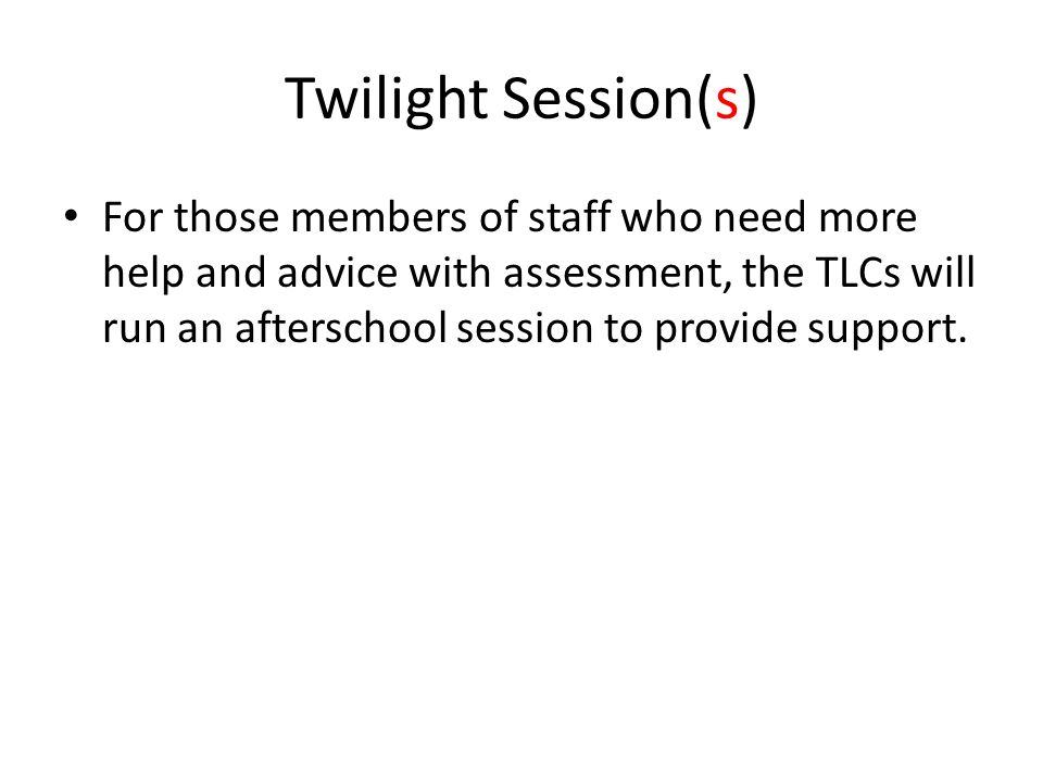 Twilight Session(s) For those members of staff who need more help and advice with assessment, the TLCs will run an afterschool session to provide support.